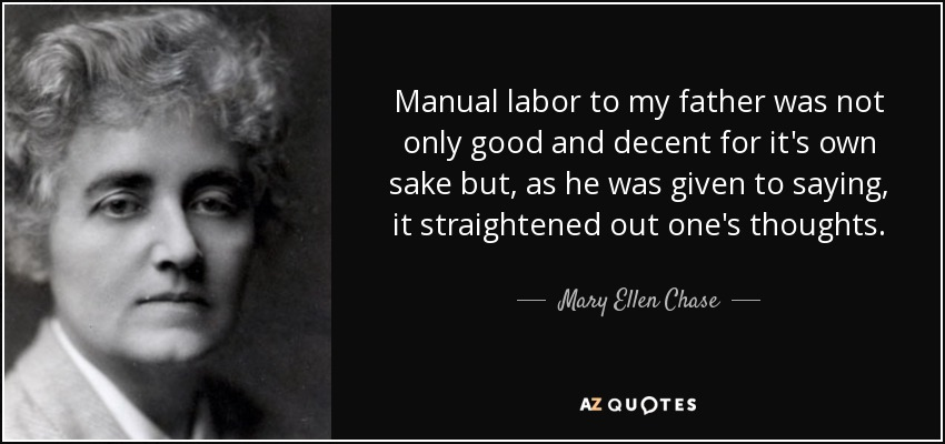 Manual labor to my father was not only good and decent for it's own sake but, as he was given to saying, it straightened out one's thoughts. - Mary Ellen Chase