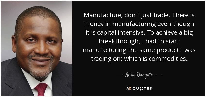 Manufacture, don't just trade. There is money in manufacturing even though it is capital intensive. To achieve a big breakthrough, I had to start manufacturing the same product I was trading on; which is commodities. - Aliko Dangote