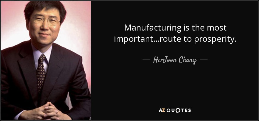 Manufacturing is the most important...route to prosperity. - Ha-Joon Chang