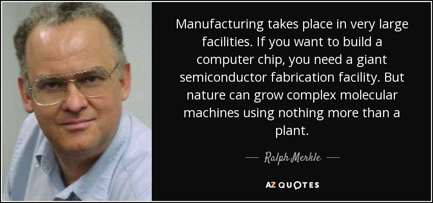 Manufacturing takes place in very large facilities. If you want to build a computer chip, you need a giant semiconductor fabrication facility. But nature can grow complex molecular machines using nothing more than a plant. - Ralph Merkle