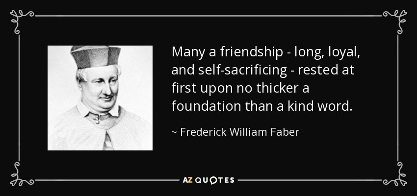 Many a friendship - long, loyal, and self-sacrificing - rested at first upon no thicker a foundation than a kind word. - Frederick William Faber