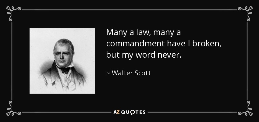 Many a law, many a commandment have I broken, but my word never. - Walter Scott