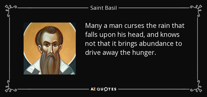 Many a man curses the rain that falls upon his head, and knows not that it brings abundance to drive away the hunger. - Saint Basil