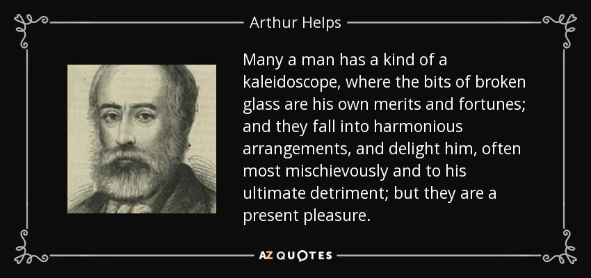 Many a man has a kind of a kaleidoscope, where the bits of broken glass are his own merits and fortunes; and they fall into harmonious arrangements, and delight him, often most mischievously and to his ultimate detriment; but they are a present pleasure. - Arthur Helps