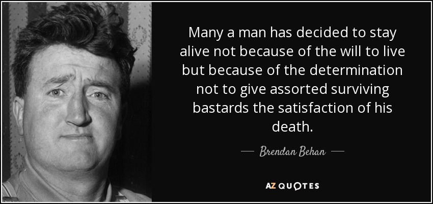 Many a man has decided to stay alive not because of the will to live but because of the determination not to give assorted surviving bastards the satisfaction of his death. - Brendan Behan