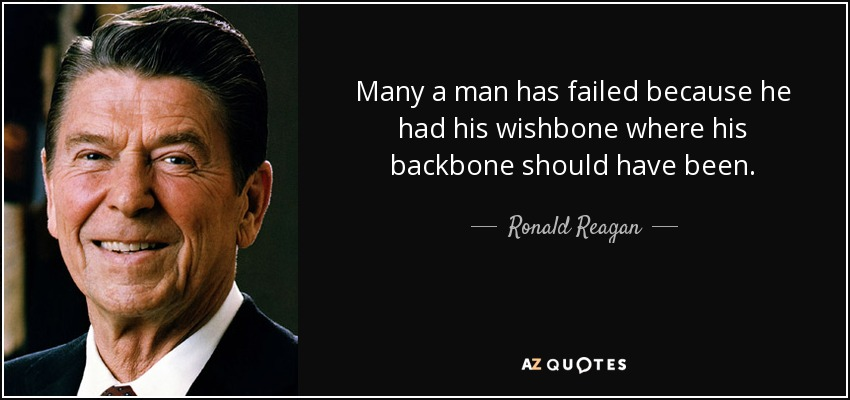 Many a man has failed because he had his wishbone where his backbone should have been. - Ronald Reagan