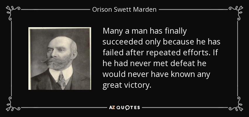 Many a man has finally succeeded only because he has failed after repeated efforts. If he had never met defeat he would never have known any great victory. - Orison Swett Marden