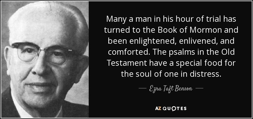 Many a man in his hour of trial has turned to the Book of Mormon and been enlightened, enlivened, and comforted. The psalms in the Old Testament have a special food for the soul of one in distress. - Ezra Taft Benson