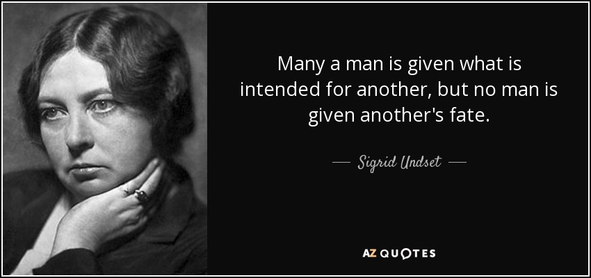 Many a man is given what is intended for another, but no man is given another's fate. - Sigrid Undset