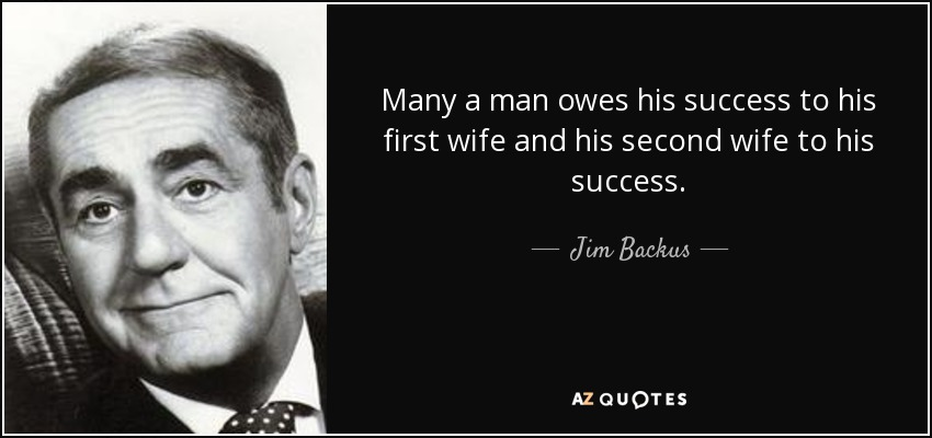 Many a man owes his success to his first wife and his second wife to his success. - Jim Backus