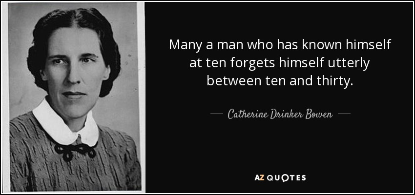 Many a man who has known himself at ten forgets himself utterly between ten and thirty. - Catherine Drinker Bowen