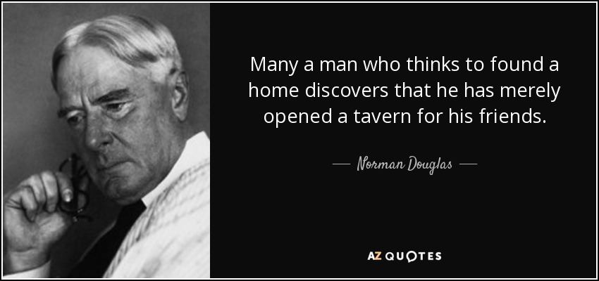 Many a man who thinks to found a home discovers that he has merely opened a tavern for his friends. - Norman Douglas