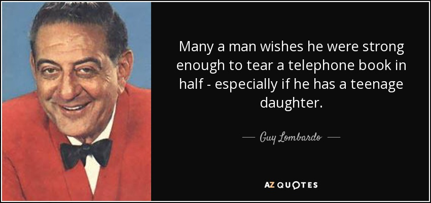 Many a man wishes he were strong enough to tear a telephone book in half - especially if he has a teenage daughter. - Guy Lombardo