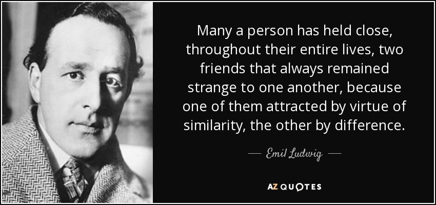 Many a person has held close, throughout their entire lives, two friends that always remained strange to one another, because one of them attracted by virtue of similarity, the other by difference. - Emil Ludwig