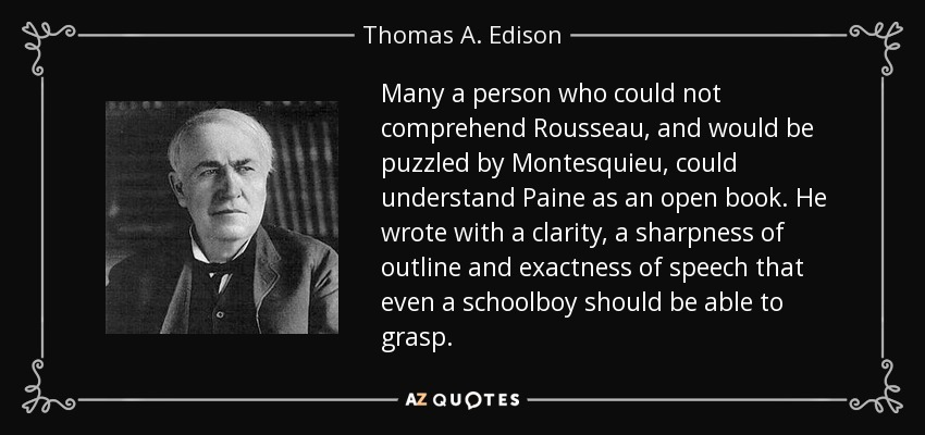 Many a person who could not comprehend Rousseau, and would be puzzled by Montesquieu, could understand Paine as an open book. He wrote with a clarity, a sharpness of outline and exactness of speech that even a schoolboy should be able to grasp. - Thomas A. Edison