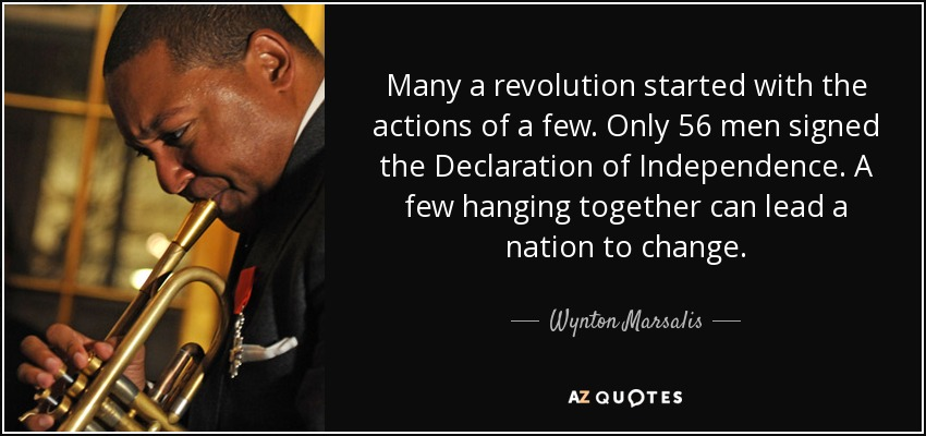 Many a revolution started with the actions of a few. Only 56 men signed the Declaration of Independence. A few hanging together can lead a nation to change. - Wynton Marsalis