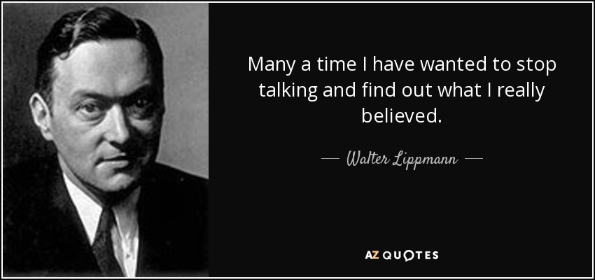 Many a time I have wanted to stop talking and find out what I really believed. - Walter Lippmann