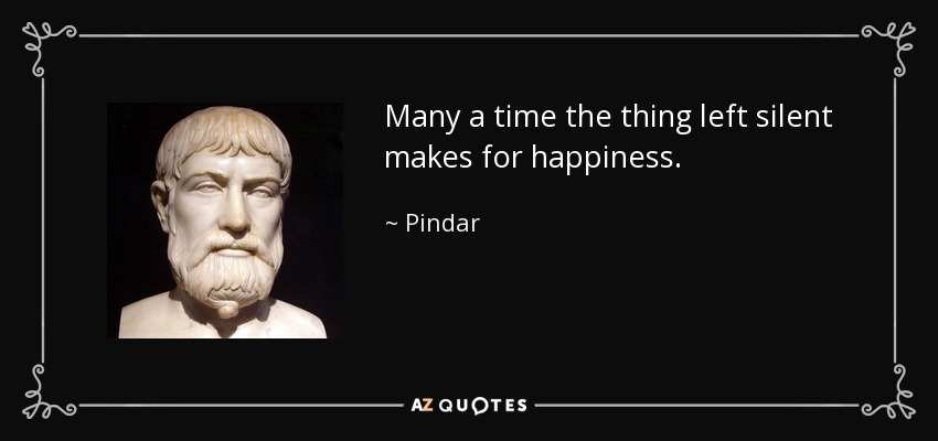 Many a time the thing left silent makes for happiness. - Pindar
