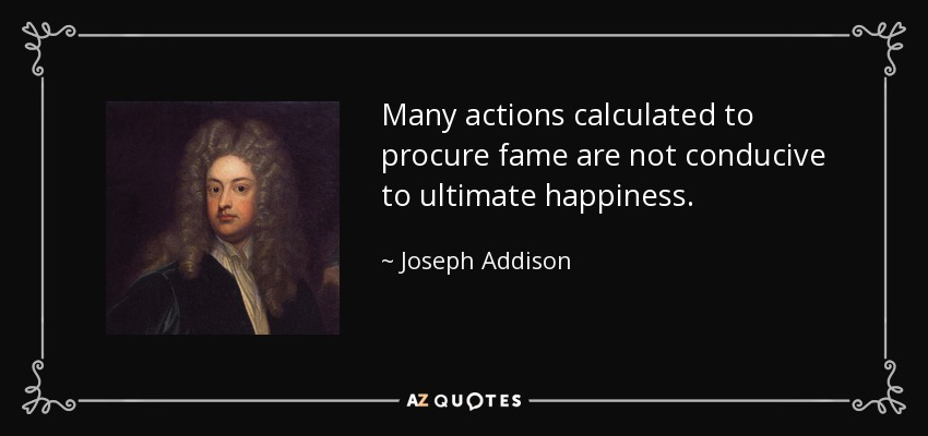 Many actions calculated to procure fame are not conducive to ultimate happiness. - Joseph Addison