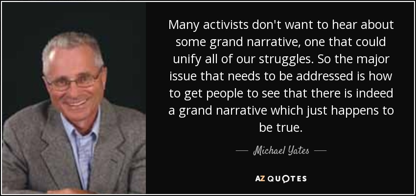 Many activists don't want to hear about some grand narrative, one that could unify all of our struggles. So the major issue that needs to be addressed is how to get people to see that there is indeed a grand narrative which just happens to be true. - Michael Yates