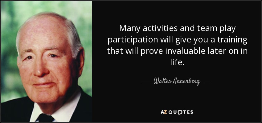 Many activities and team play participation will give you a training that will prove invaluable later on in life. - Walter Annenberg