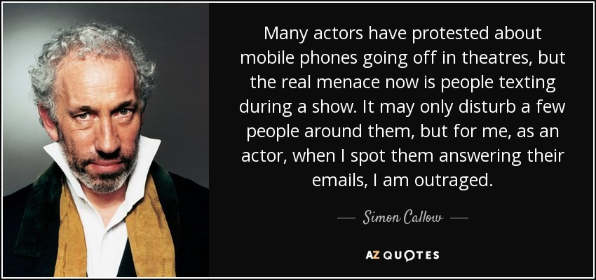 Many actors have protested about mobile phones going off in theatres, but the real menace now is people texting during a show. It may only disturb a few people around them, but for me, as an actor, when I spot them answering their emails, I am outraged. - Simon Callow
