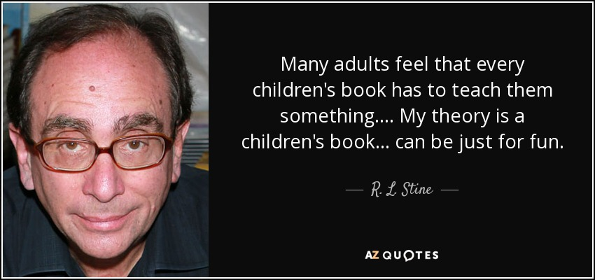 Many adults feel that every children's book has to teach them something.... My theory is a children's book... can be just for fun. - R. L. Stine