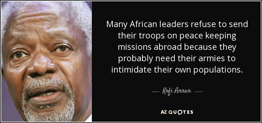 Many African leaders refuse to send their troops on peace keeping missions abroad because they probably need their armies to intimidate their own populations. - Kofi Annan