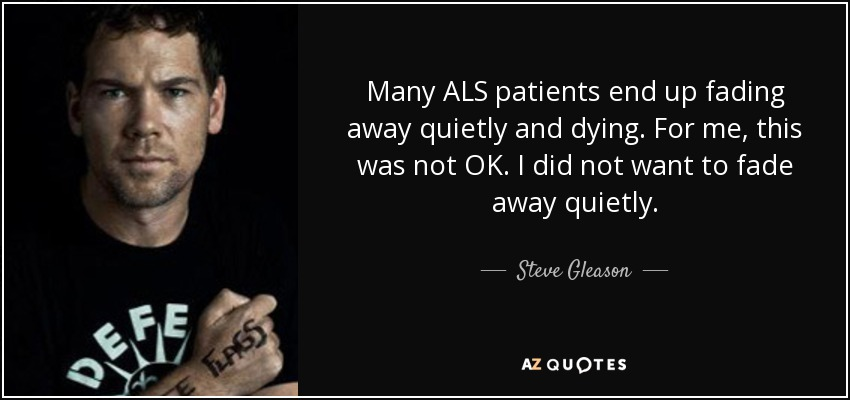 Many ALS patients end up fading away quietly and dying. For me, this was not OK. I did not want to fade away quietly. - Steve Gleason