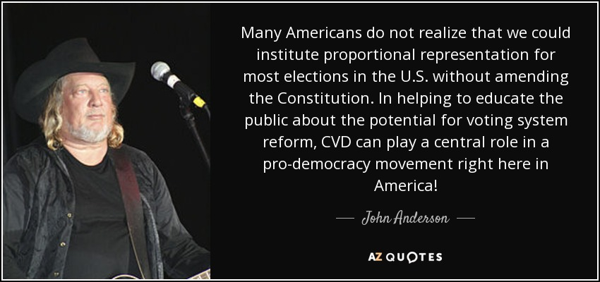 Many Americans do not realize that we could institute proportional representation for most elections in the U.S. without amending the Constitution. In helping to educate the public about the potential for voting system reform, CVD can play a central role in a pro-democracy movement right here in America! - John Anderson