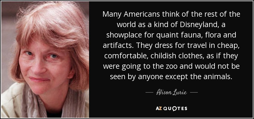 Many Americans think of the rest of the world as a kind of Disneyland, a showplace for quaint fauna, flora and artifacts. They dress for travel in cheap, comfortable, childish clothes, as if they were going to the zoo and would not be seen by anyone except the animals. - Alison Lurie