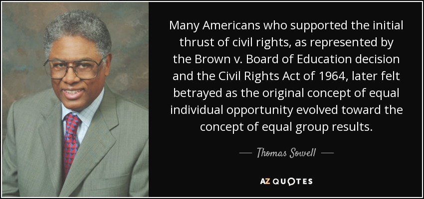 Many Americans who supported the initial thrust of civil rights, as represented by the Brown v. Board of Education decision and the Civil Rights Act of 1964, later felt betrayed as the original concept of equal individual opportunity evolved toward the concept of equal group results. - Thomas Sowell