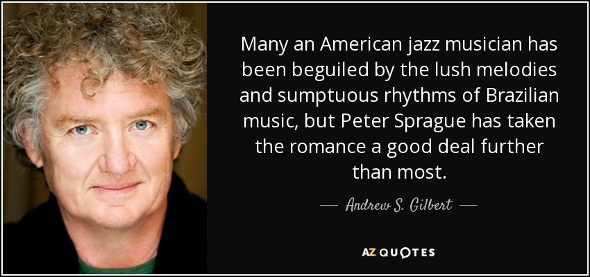 Many an American jazz musician has been beguiled by the lush melodies and sumptuous rhythms of Brazilian music, but Peter Sprague has taken the romance a good deal further than most. - Andrew S. Gilbert