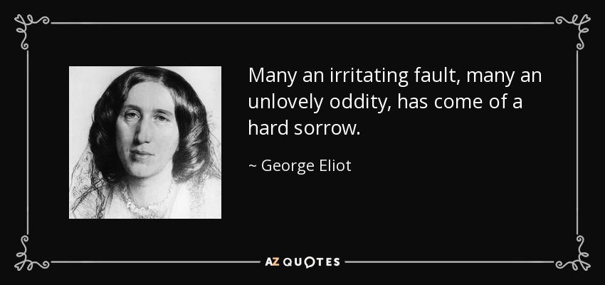 Many an irritating fault, many an unlovely oddity, has come of a hard sorrow. - George Eliot