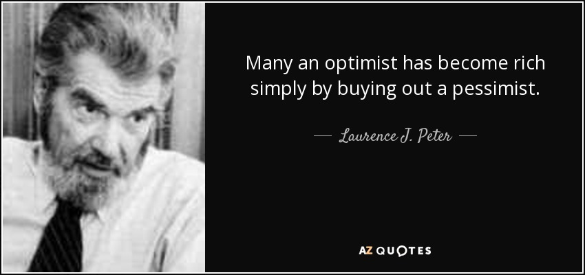 Many an optimist has become rich simply by buying out a pessimist. - Laurence J. Peter