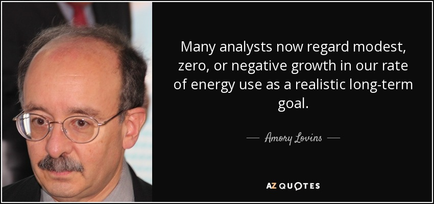 Many analysts now regard modest, zero, or negative growth in our rate of energy use as a realistic long-term goal. - Amory Lovins
