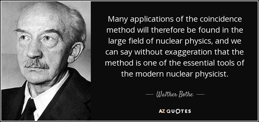 Many applications of the coincidence method will therefore be found in the large field of nuclear physics, and we can say without exaggeration that the method is one of the essential tools of the modern nuclear physicist. - Walther Bothe