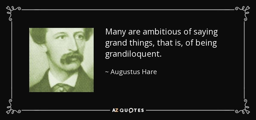Many are ambitious of saying grand things, that is, of being grandiloquent. - Augustus Hare
