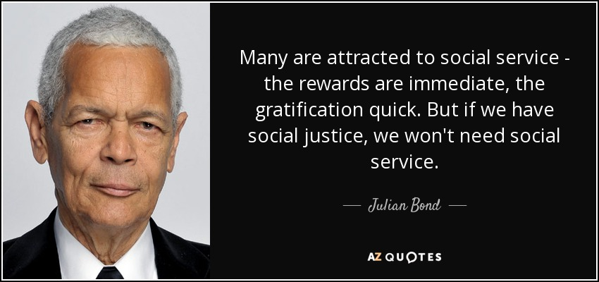Many are attracted to social service - the rewards are immediate, the gratification quick. But if we have social justice, we won't need social service. - Julian Bond