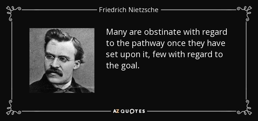 Many are obstinate with regard to the pathway once they have set upon it, few with regard to the goal. - Friedrich Nietzsche