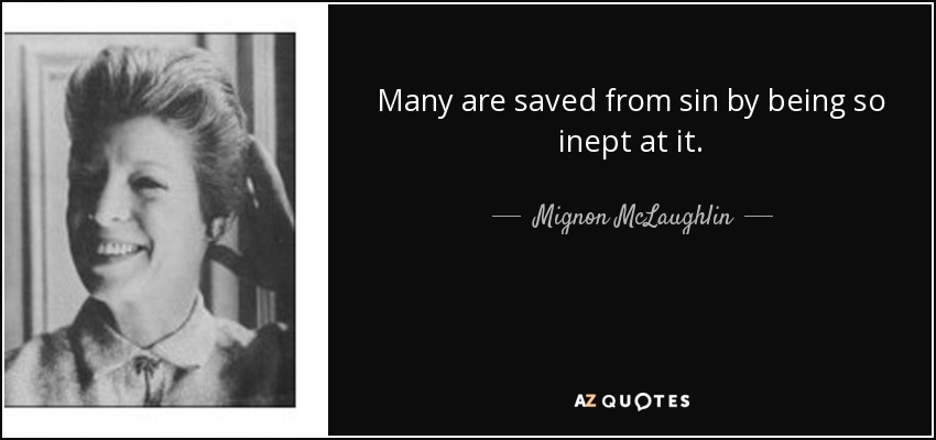 Many are saved from sin by being so inept at it. - Mignon McLaughlin