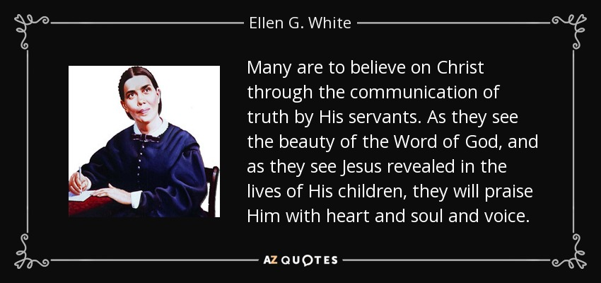 Many are to believe on Christ through the communication of truth by His servants. As they see the beauty of the Word of God, and as they see Jesus revealed in the lives of His children, they will praise Him with heart and soul and voice. - Ellen G. White
