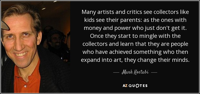 Many artists and critics see collectors like kids see their parents: as the ones with money and power who just don't get it. Once they start to mingle with the collectors and learn that they are people who have achieved something who then expand into art, they change their minds. - Mark Kostabi