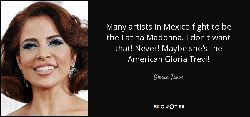 Many artists in Mexico fight to be the Latina Madonna. I don't want that! Never! Maybe she's the American Gloria Trevi! - Gloria Trevi
