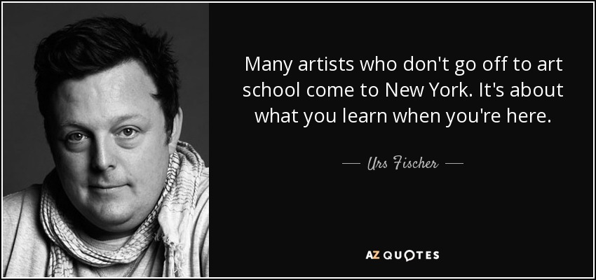 Many artists who don't go off to art school come to New York. It's about what you learn when you're here. - Urs Fischer