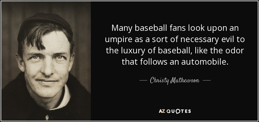 Many baseball fans look upon an umpire as a sort of necessary evil to the luxury of baseball, like the odor that follows an automobile. - Christy Mathewson