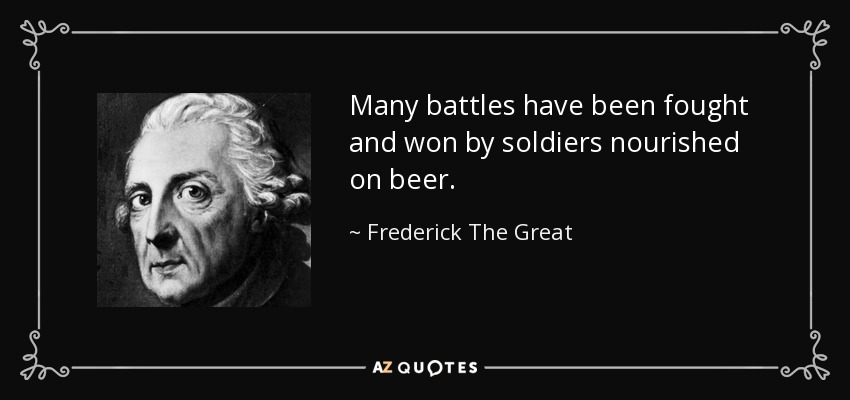 Many battles have been fought and won by soldiers nourished on beer. - Frederick The Great
