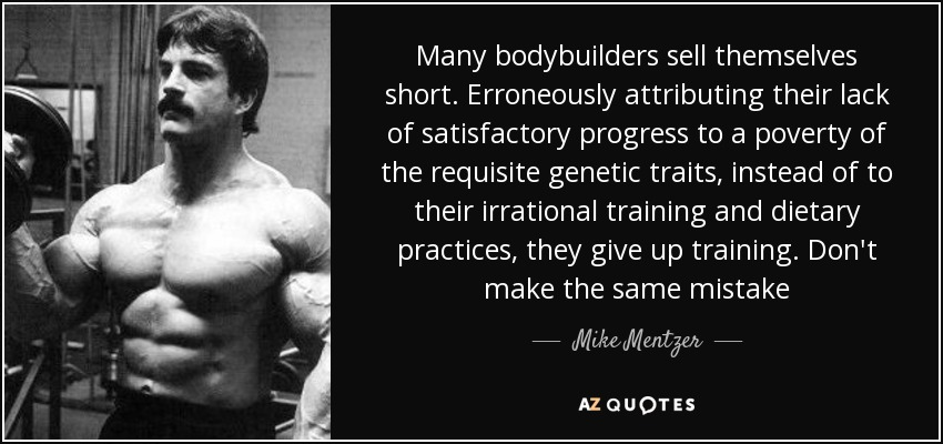 Many bodybuilders sell themselves short. Erroneously attributing their lack of satisfactory progress to a poverty of the requisite genetic traits, instead of to their irrational training and dietary practices, they give up training. Don't make the same mistake - Mike Mentzer