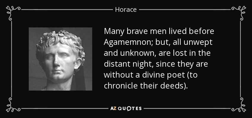 Many brave men lived before Agamemnon; but, all unwept and unknown, are lost in the distant night, since they are without a divine poet (to chronicle their deeds). - Horace