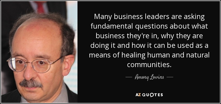 Many business leaders are asking fundamental questions about what business they're in, why they are doing it and how it can be used as a means of healing human and natural communities. - Amory Lovins